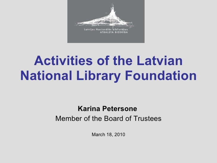 Activities  of the Latvian National Library Foundation Karina Petersone  Member of the Board of Trustees March 18, 2010