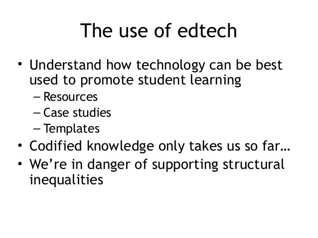 The use of edtech • Understand how technology can be best used to promote student learning – Resources – Case studies – Te...