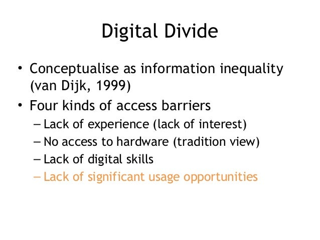 Digital Divide • Conceptualise as information inequality (van Dijk, 1999) • Four kinds of access barriers – Lack of experi...