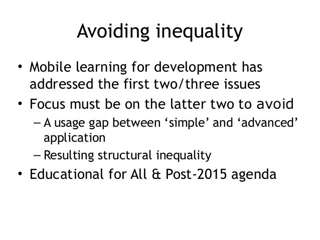 Avoiding inequality • Mobile learning for development has addressed the first two/three issues • Focus must be on the latt...