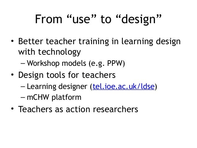 """From """"use"""" to """"design"""" • Better teacher training in learning design with technology – Workshop models (e.g. PPW)  • Design..."""