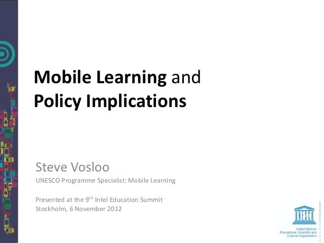 Mobile Learning andPolicy ImplicationsSteve VoslooUNESCO Programme Specialist: Mobile LearningPresented at the 9th Intel E...