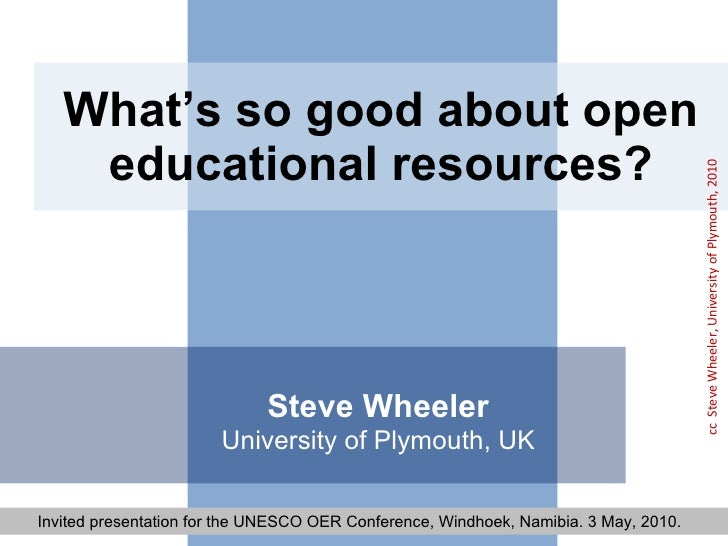 What's so good about open educational resources? Steve Wheeler University of Plymouth, UK Invited presentation for the UNE...