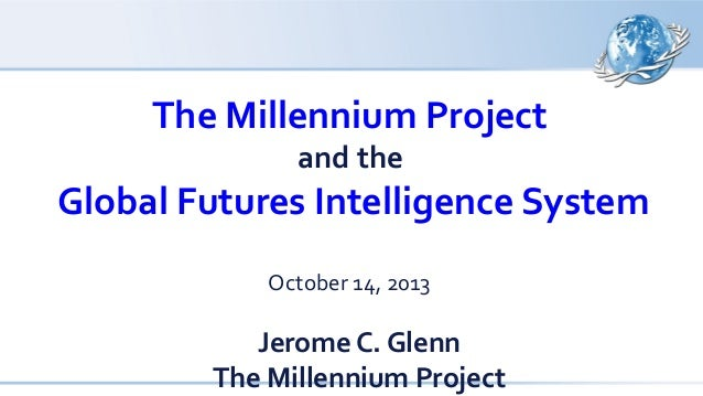 The Millennium Project and the  Global Futures Intelligence System October 14, 2013  Jerome C. Glenn The Millennium Projec...