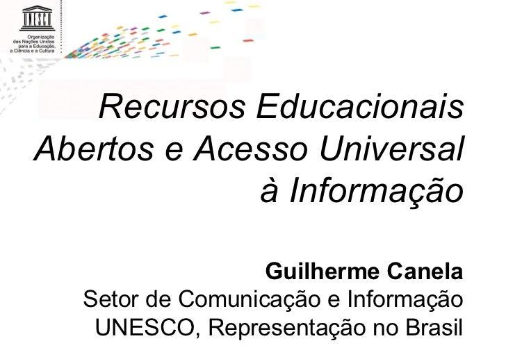 Recursos Educacionais Abertos e Acesso Universal à Informação Guilherme Canela Setor de Comunicação e Informação UNE...