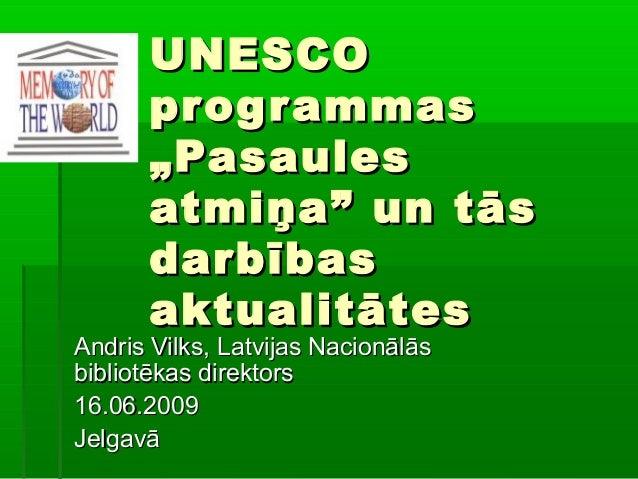 """UNESCOUNESCO programmasprogrammas """"Pasaules""""Pasaules atmiņa"""" un tāsatmiņa"""" un tās darbībasdarbības aktualitātesaktualitāte..."""
