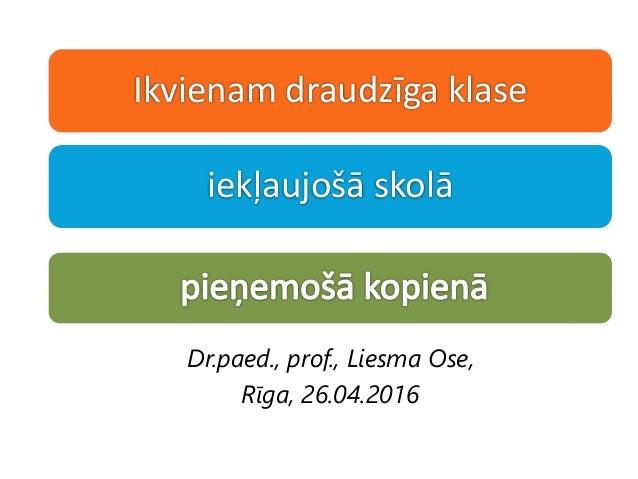 Ikvienam draudzīga klase iekļaujošā skolā Dr.paed., prof., Liesma Ose, Rīga, 26.04.2016
