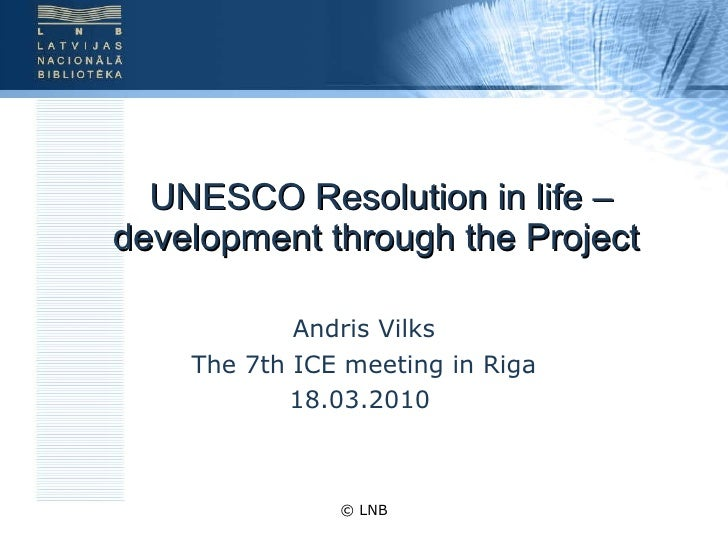 UNESCO Resolution in life – development through the Project  Andris Vilks The 7th ICE meeting in Riga 18.03.2010