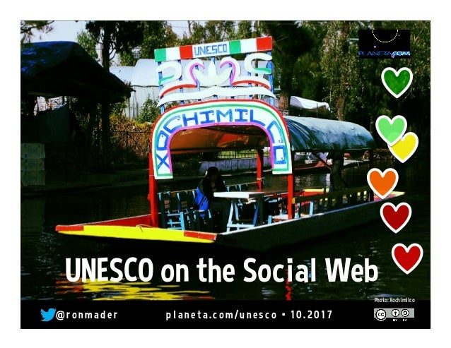 @ r o n made r pl ane ta. co m/ une sco • 10 . 2 0 17 Photo: Xochimilco UNESCO on the Social Web