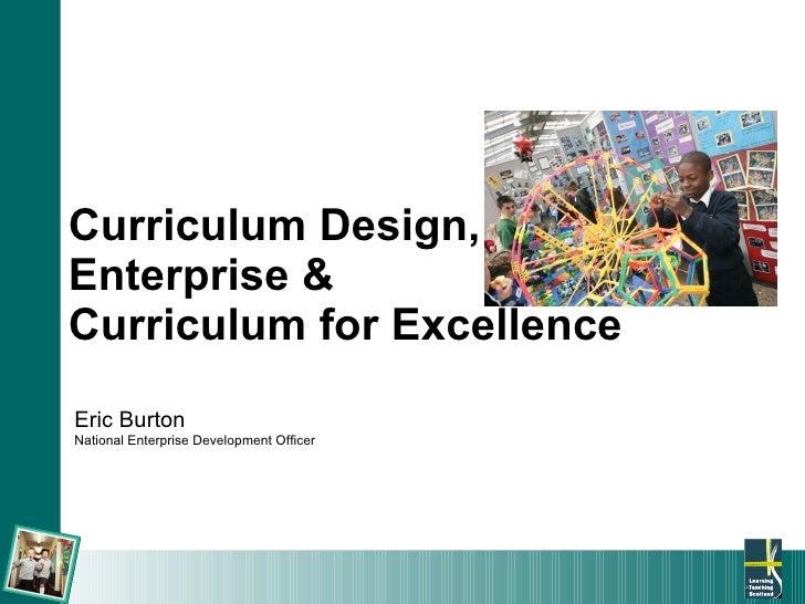 Curriculum Design,  Enterprise &  Curriculum for Excellence Eric Burton National Enterprise Development Officer