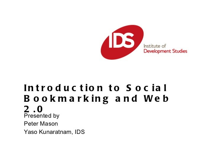 Introduction to Social Bookmarking and Web 2.0 Presented by  Peter Mason Yaso Kunaratnam, IDS
