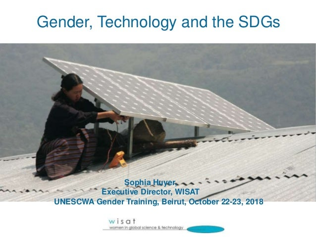 Gender, Technology and the SDGs Sophia Huyer, Executive Director, WISAT UNESCWA Gender Training, Beirut, October 22-23, 20...