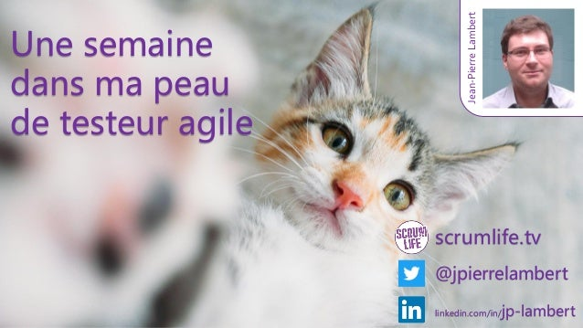 scrumlife.tv @jpierrelambert Jean-PierreLambert linkedin.com/in/jp-lambert Une semaine dans ma peau de testeur agile