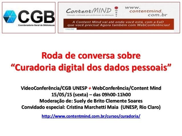 """Roda de conversa sobre """"Curadoria digital dos dados pessoais"""" VideoConferência/CGB UNESP + WebConferência/Content Mind 15/..."""