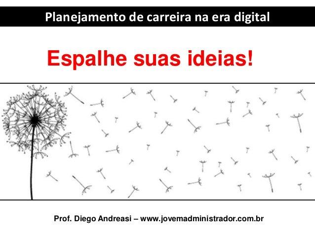 Planejamento de carreira na era digital Prof. Diego Andreasi – www.jovemadministrador.com.br Espalhe suas ideias!