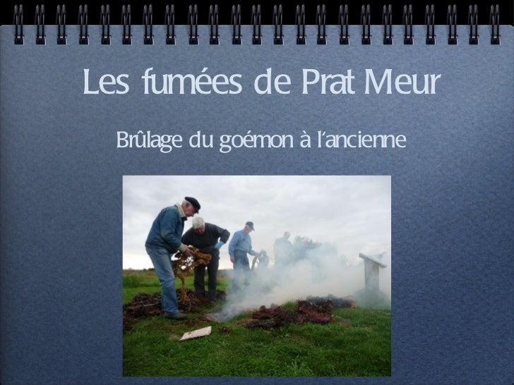Les fumées de Prat Meur <ul><li>Brûlage du goémon à l'ancienne </li></ul>