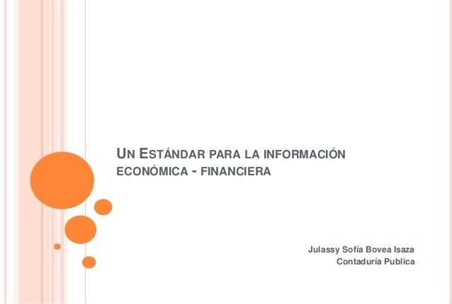 UN ESTÁNDAR PARA LA INFORMACIÓN ECONÓMICA - FINANCIERA Julassy Sofía Bovea Isaza Contaduría Publica