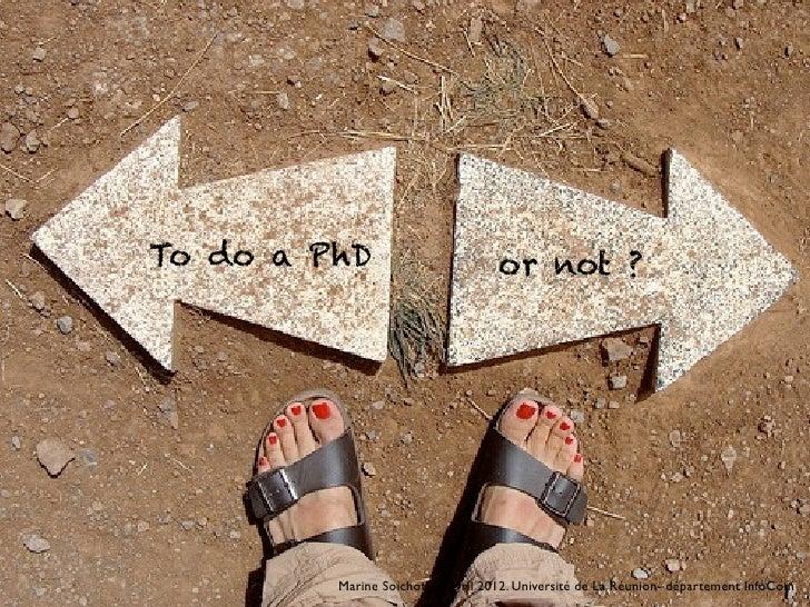 To do a PhD                        or not ?         Marine Soichot. 16 avril 2012. Université de La Réunion- département I...