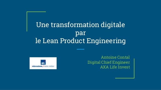 Une transformation digitale par le Lean Product Engineering Antoine Contal Digital Chief Engineer AXA Life Invest