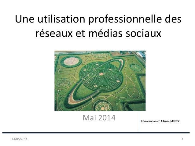 Une utilisation professionnelle des réseaux et médias sociaux Mai 2014 14/05/2014 1 Intervention d' Alban JARRY