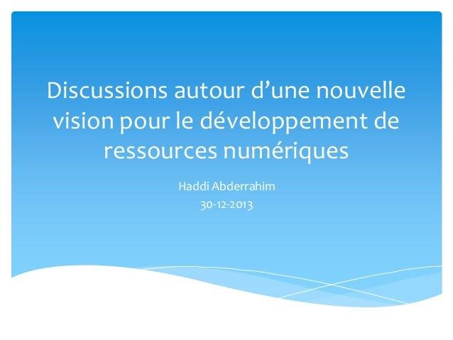 Discussions autour d'une nouvelle vision pour le développement de ressources numériques Haddi Abderrahim 30-12-2013