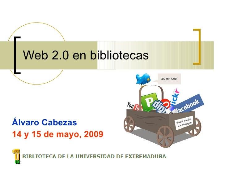Web 2.0 en bibliotecas     Álvaro Cabezas 14 y 15 de mayo, 2009