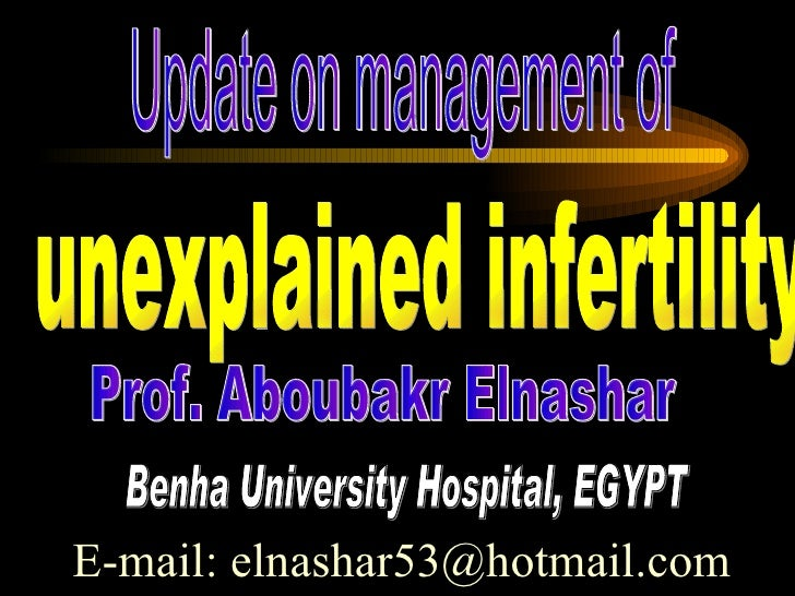 unexplained infertility Prof. Aboubakr Elnashar Benha University Hospital, EGYPT E-mail: elnashar53@hotmail.com Update on ...