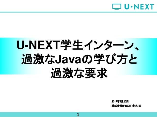 1 2017年5月20日 株式会社U-NEXT 舟木 初 U-NEXT学生インターン、 過激なJavaの学び方と 過激な要求