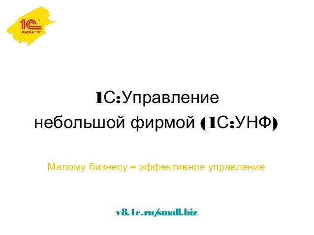 1 :С Управление (1 : )небольшой фирмой С УНФ –Малому бизнесу эффективное управление v8.1c.ru/small.biz