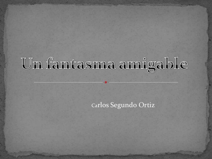 Un fantasma amigable<br />Carlos SegundoOrtiz<br />
