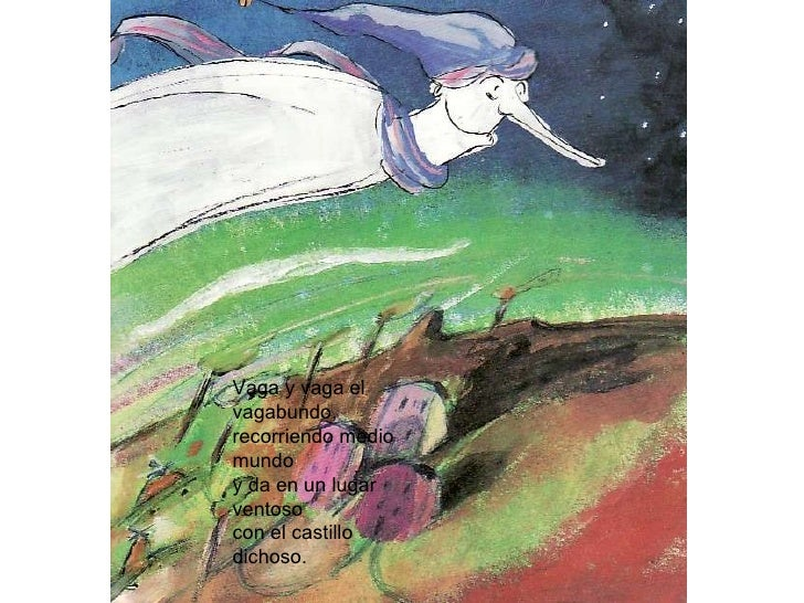 Vaga y vaga el vagabundo,  recorriendo medio mundo y da en un lugar ventoso  con el castillo dichoso.