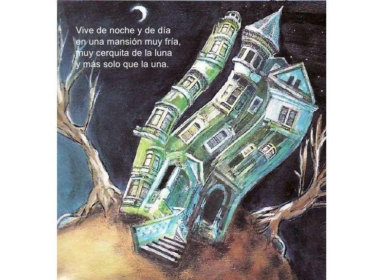 Vive de noche y de día en una mansión muy fría, muy cerquita de la luna y más solo que la una.