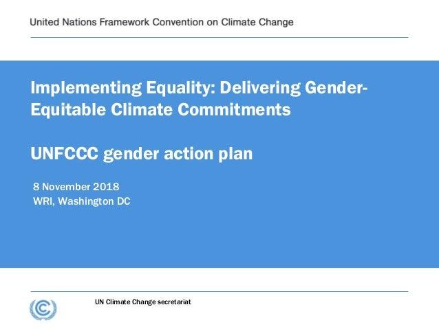 UN Climate Change secretariat Implementing Equality: Delivering Gender- Equitable Climate Commitments UNFCCC gender action...