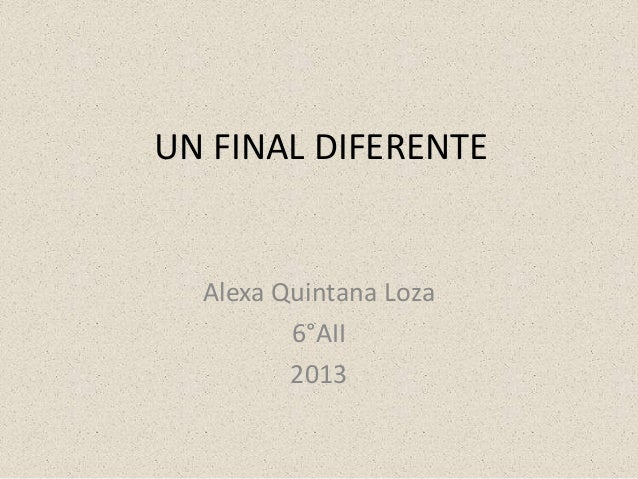 UN FINAL DIFERENTE  Alexa Quintana Loza 6°AII 2013