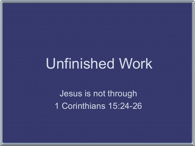 Unfinished Work Jesus is not through 1 Corinthians 15:24-26