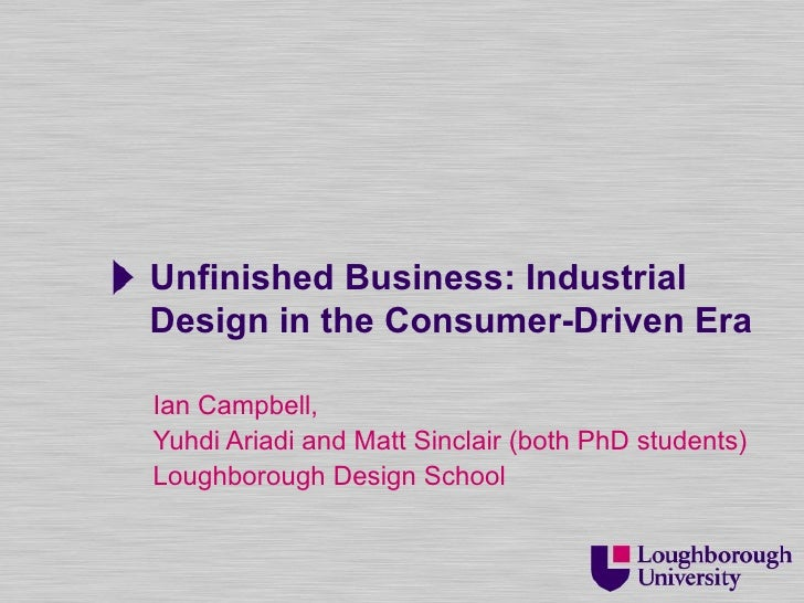 Unfinished Business: IndustrialDesign in the Consumer-Driven EraIan Campbell,Yuhdi Ariadi and Matt Sinclair (both PhD stud...