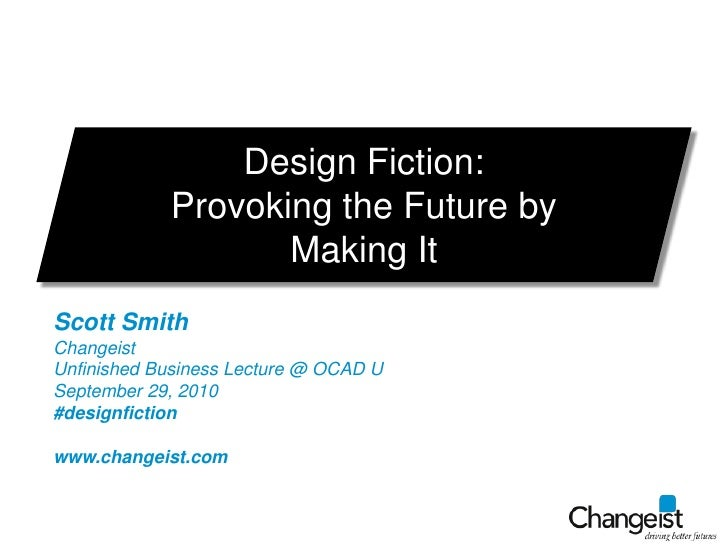 Design Fiction: <br />Provoking the Future by Making It<br />Scott Smith<br />Changeist<br />Unfinished Business Lecture @...