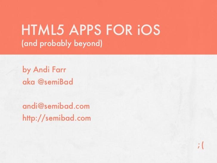 HTML5 APPS FOR iOS(and probably beyond)by Andi Farraka @semiBadandi@semibad.comhttp://semibad.com                        ;(