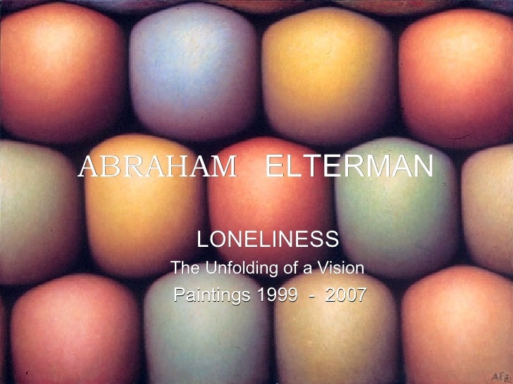 ABRAHAM   ELTERMAN <ul><li>LONELINESS </li></ul><ul><li>The Unfolding of a Vision </li></ul><ul><li>Paintings 1999  -  200...