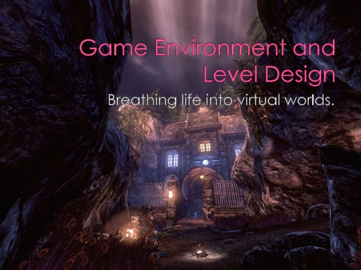 Game Environment and Level Design<br />Breathing life into virtual worlds.<br />