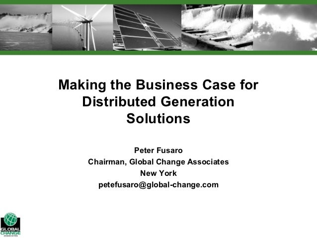 Making the Business Case for   Distributed Generation          Solutions               Peter Fusaro    Chairman, Global Ch...