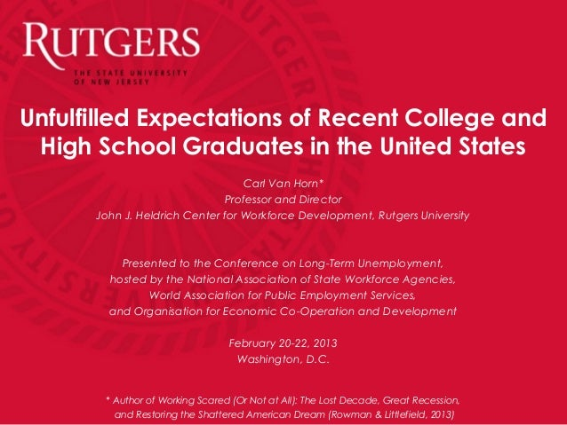 Unfulfilled Expectations of Recent College andHigh School Graduates in the United StatesCarl Van Horn*Professor and Direct...