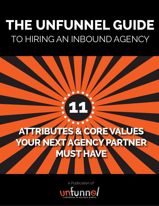 A Publication of THE UNFUNNEL GUIDE TO HIRING AN INBOUND AGENCY ATTRIBUTES & COREVALUES YOUR NEXTAGENCYPARTNER MUST HAVE C...