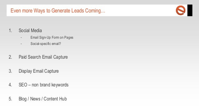 Even more Ways to Generate Leads Coming… 1.  Social Media -  Email Sign-Up Form on Pages  -  Social-specific email?  2.  P...