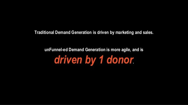 Traditional Demand Generation is driven by marketing and sales.  unFunnel-ed Demand Generation is more agile, and is  driv...