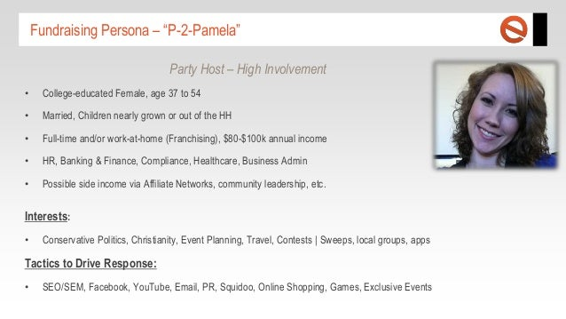 """Fundraising Persona – """"P-2-Pamela"""" Party Host – High Involvement •  College-educated Female, age 37 to 54  •  Married, Chi..."""