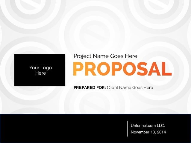 Project Name Goes Here  PREPARED FOR: Client Name Goes Here  Unfunnel.com LLC.  November 13, 2014  Your Logo  Here
