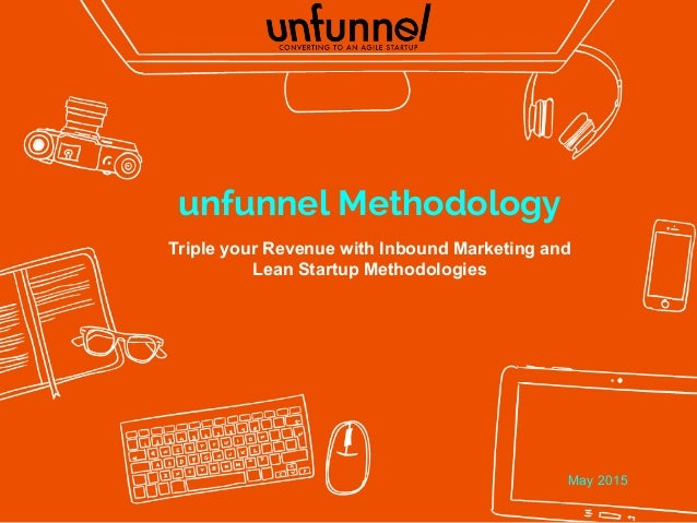 unfunnel Methodology Triple your Revenue with Inbound Marketing and Lean Startup Methodologies May 2015