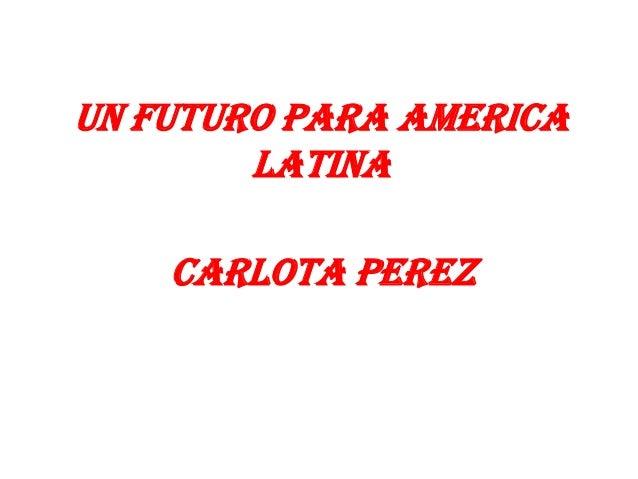 UN FUTURO PARA AMERICALATINACARLOTA PEREZ
