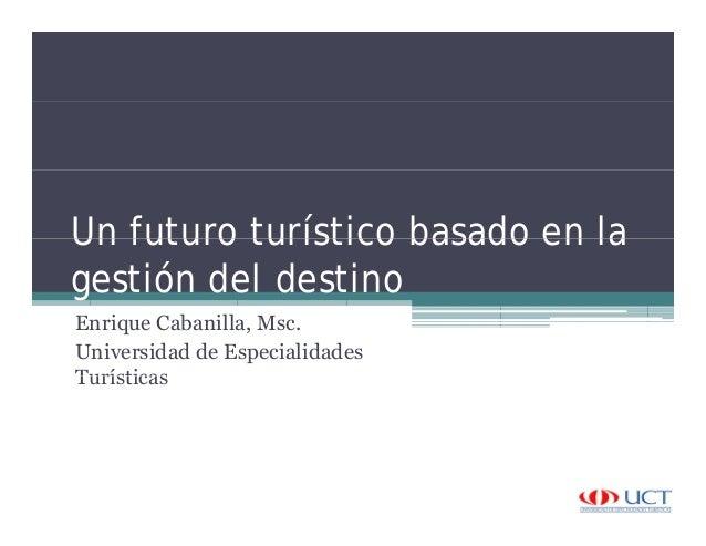 Un futuro turístico basado en laUn futuro turístico basado en la gestión del destino Enrique Cabanilla, Msc. Universidad d...
